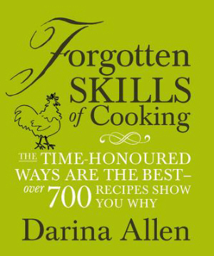 Forgotten Skills of Cooking: The Lost Art of Creating Delicious Home Produce by Darina Allen