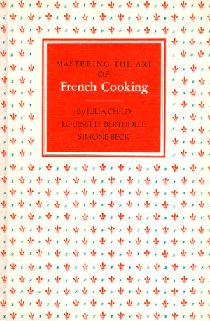 Mastering the Art of French Cooking by Julia Child, Simone Beck, and Louisette Bertholle